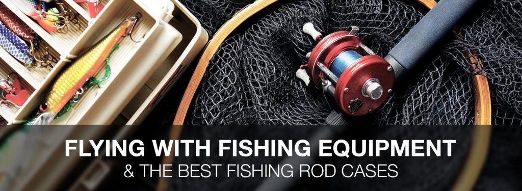 Flying with Fishing Rods: 4 Best Fishing Rod Bags for Air Travel & Other Things You Need to Know