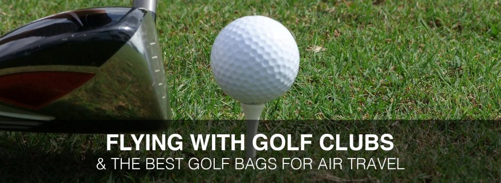 Flying with Golf Clubs: 4 Best Golf Bags for Air Travel & Other Things You Need to Know